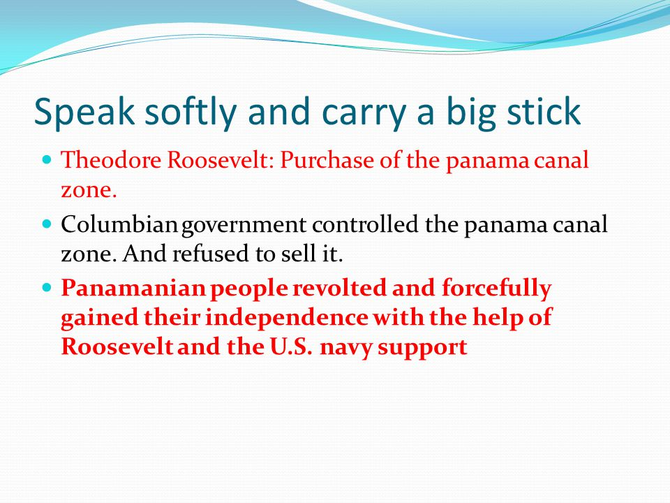 Speak softly and carry a big stick Theodore Roosevelt: Purchase of the panama canal zone. Columbian government controlled the panama canal zone. And r