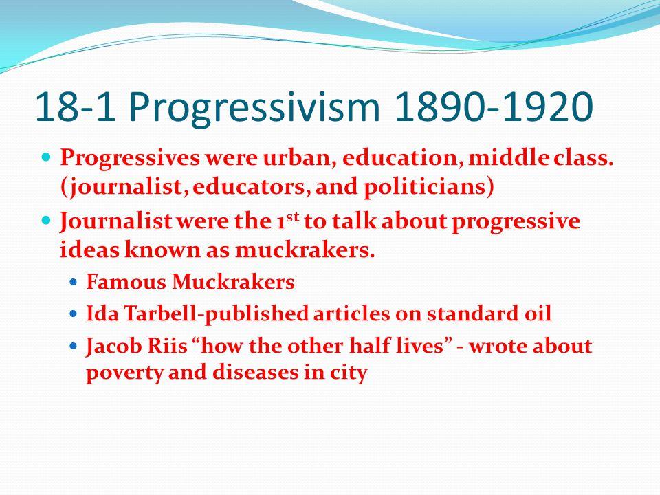18-1 Progressivism 1890-1920 Progressives were urban, education, middle class.