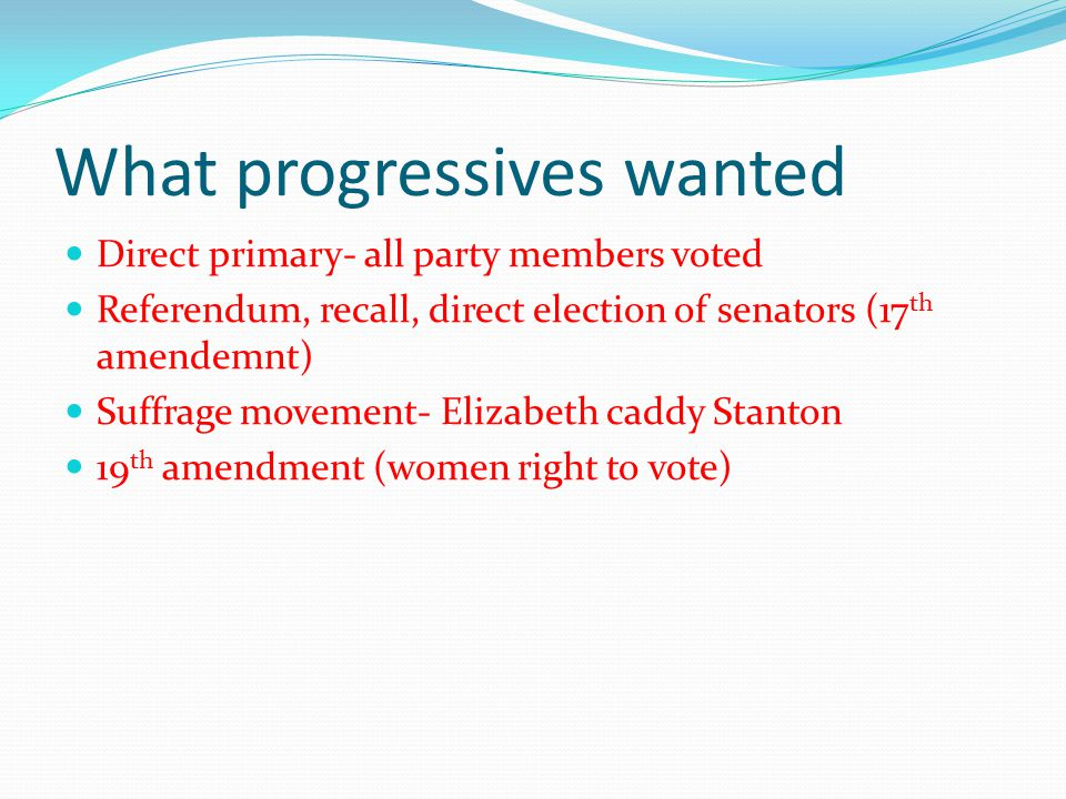 What progressives wanted Direct primary- all party members voted Referendum, recall, direct election of senators (17 th amendemnt) Suffrage movement- Elizabeth caddy Stanton 19 th amendment (women right to vote)