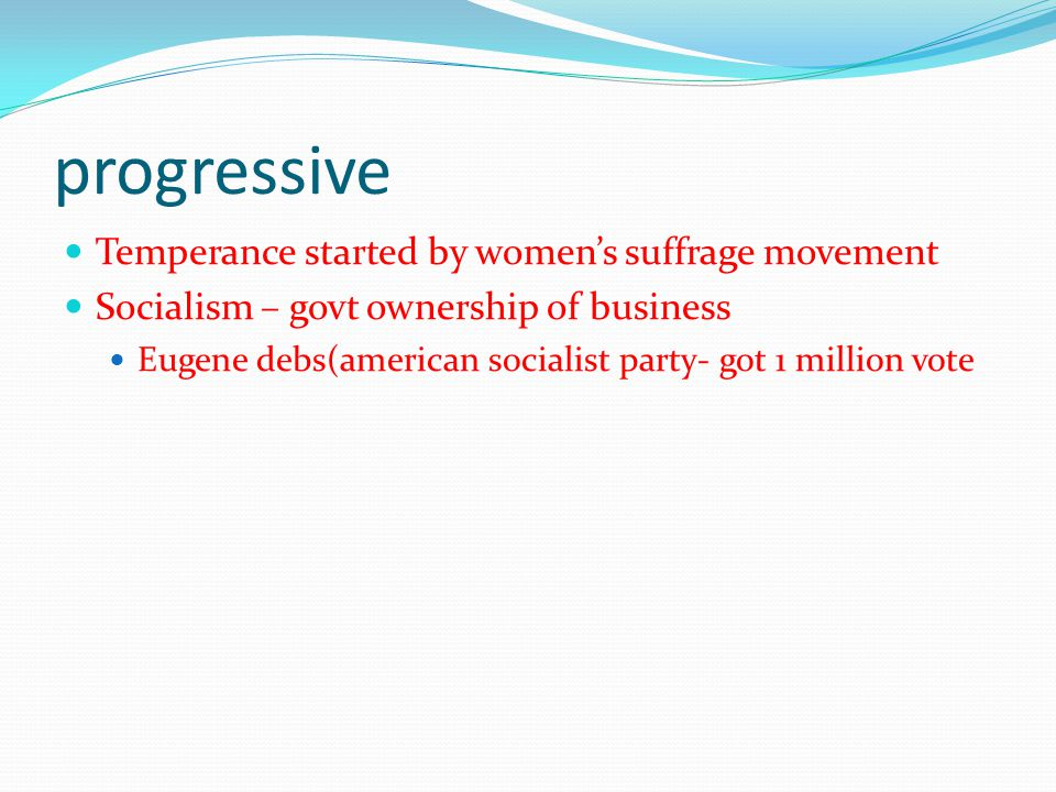 progressive Temperance started by women's suffrage movement Socialism – govt ownership of business Eugene debs(american socialist party- got 1 million