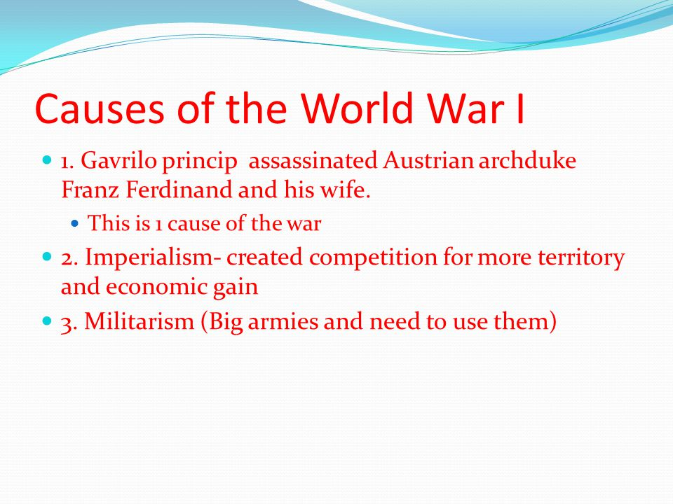 Causes of the World War I 1. Gavrilo princip assassinated Austrian archduke Franz Ferdinand and his wife. This is 1 cause of the war 2. Imperialism- c