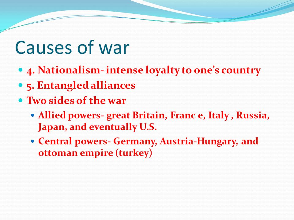 Causes of war 4. Nationalism- intense loyalty to one's country 5. Entangled alliances Two sides of the war Allied powers- great Britain, Franc e, Ital