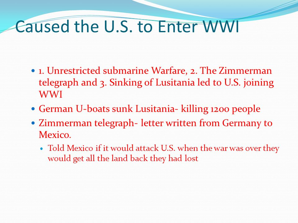 Caused the U.S. to Enter WWI 1. Unrestricted submarine Warfare, 2. The Zimmerman telegraph and 3. Sinking of Lusitania led to U.S. joining WWI German