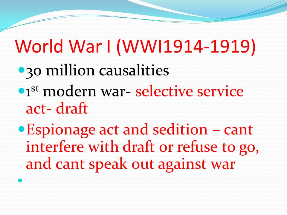 World War I (WWI1914-1919) 30 million causalities 1 st modern war- selective service act- draft Espionage act and sedition – cant interfere with draft or refuse to go, and cant speak out against war