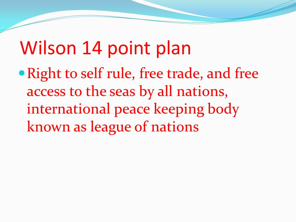 Wilson 14 point plan Right to self rule, free trade, and free access to the seas by all nations, international peace keeping body known as league of n