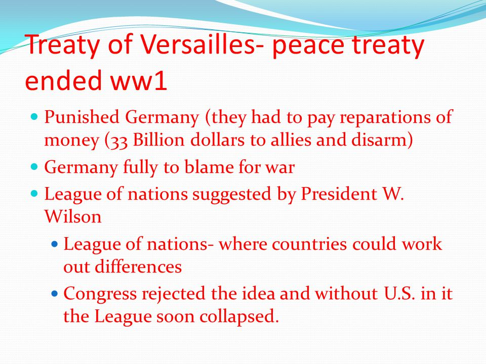 Treaty of Versailles- peace treaty ended ww1 Punished Germany (they had to pay reparations of money (33 Billion dollars to allies and disarm) Germany