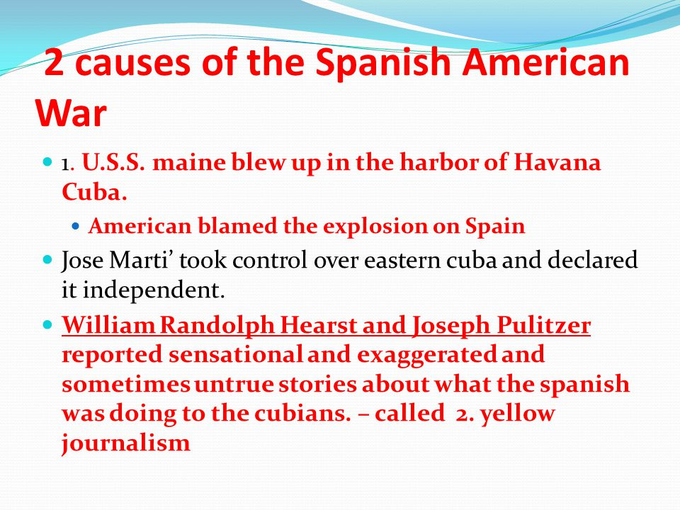 2 causes of the Spanish American War 1. U.S.S. maine blew up in the harbor of Havana Cuba.