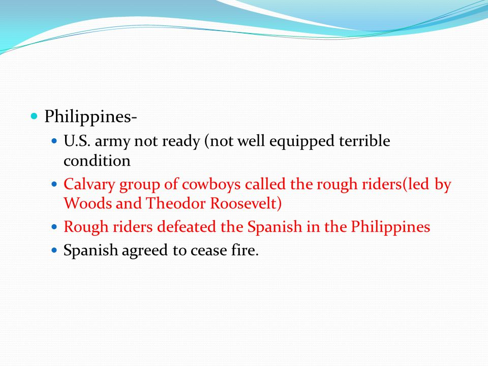 Philippines- U.S. army not ready (not well equipped terrible condition Calvary group of cowboys called the rough riders(led by Woods and Theodor Roose