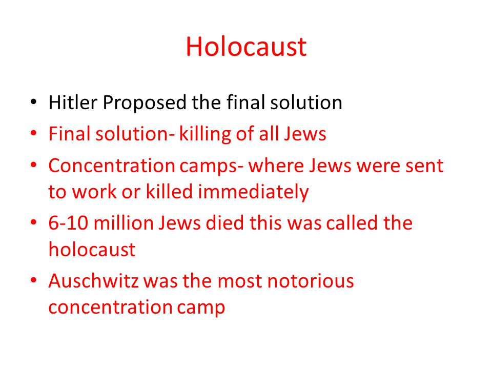 Holocaust Hitler Proposed the final solution Final solution- killing of all Jews Concentration camps- where Jews were sent to work or killed immediate