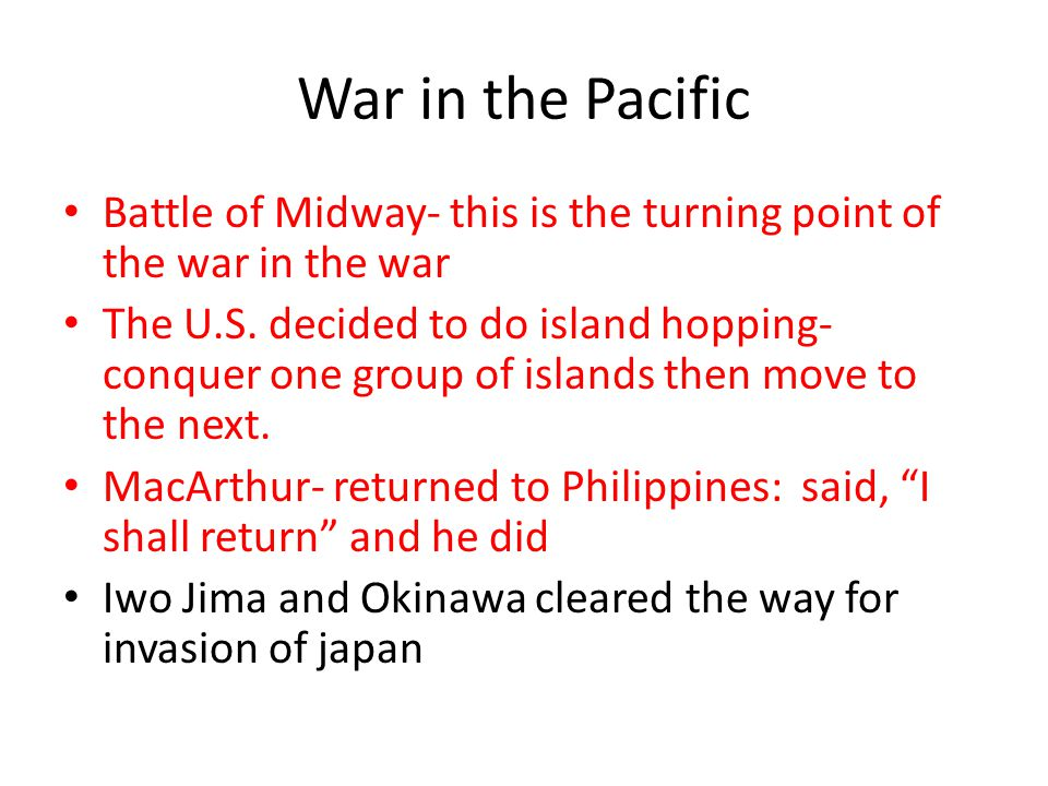 War in the Pacific Battle of Midway- this is the turning point of the war in the war The U.S. decided to do island hopping- conquer one group of islan