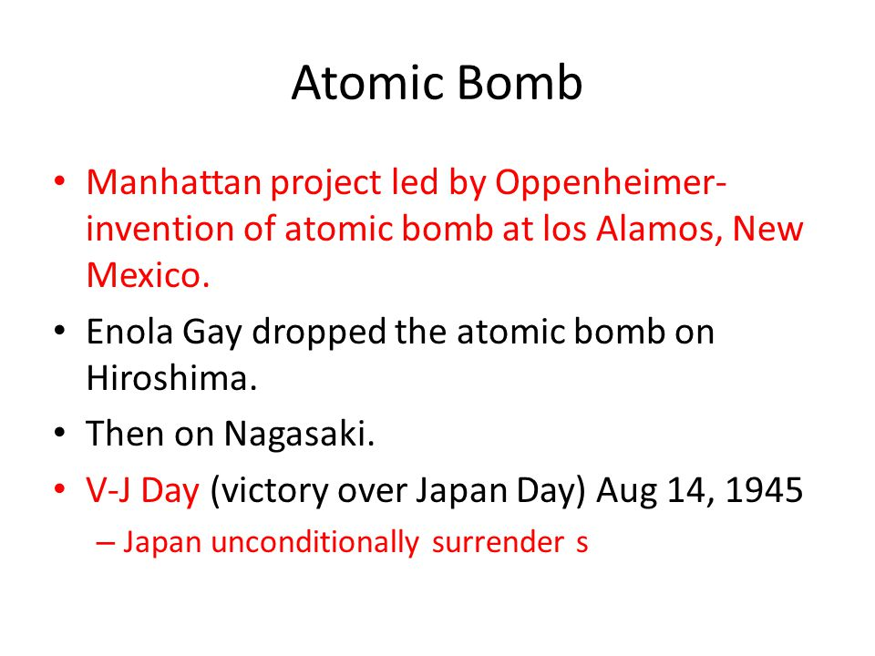 Atomic Bomb Manhattan project led by Oppenheimer- invention of atomic bomb at los Alamos, New Mexico. Enola Gay dropped the atomic bomb on Hiroshima.