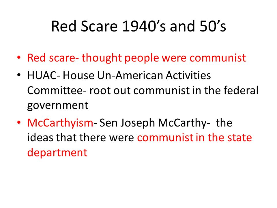Red Scare 1940's and 50's Red scare- thought people were communist HUAC- House Un-American Activities Committee- root out communist in the federal gov