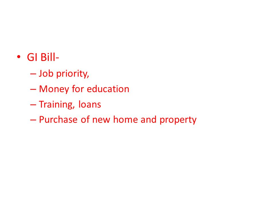 GI Bill- – Job priority, – Money for education – Training, loans – Purchase of new home and property
