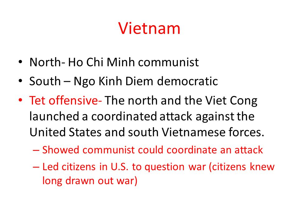 Vietnam North- Ho Chi Minh communist South – Ngo Kinh Diem democratic Tet offensive- The north and the Viet Cong launched a coordinated attack against