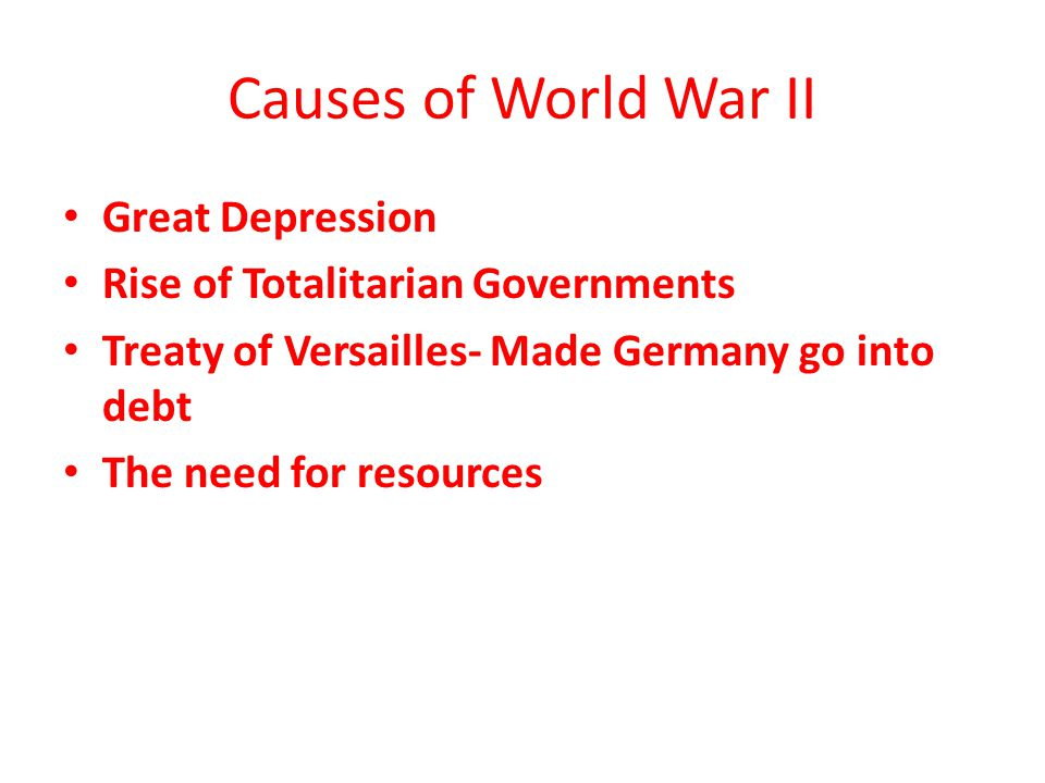 Causes of World War II Great Depression Rise of Totalitarian Governments Treaty of Versailles- Made Germany go into debt The need for resources