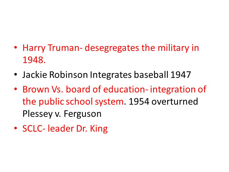 Harry Truman- desegregates the military in 1948. Jackie Robinson Integrates baseball 1947 Brown Vs. board of education- integration of the public scho
