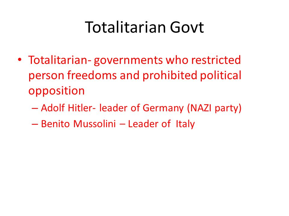 Totalitarian Govt Totalitarian- governments who restricted person freedoms and prohibited political opposition – Adolf Hitler- leader of Germany (NAZI