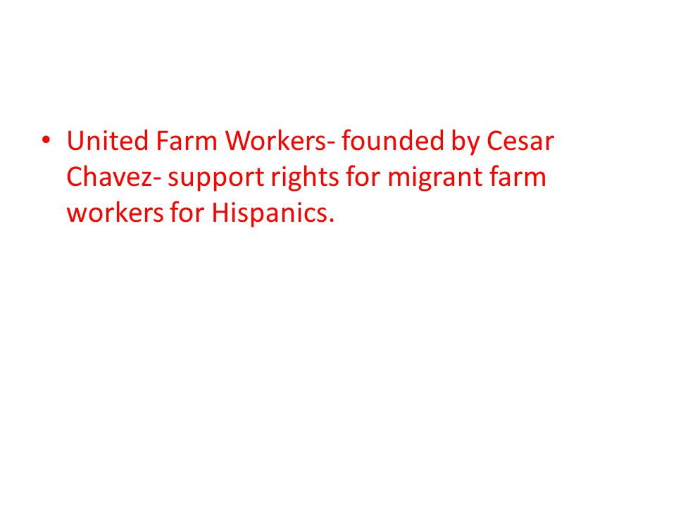 United Farm Workers- founded by Cesar Chavez- support rights for migrant farm workers for Hispanics.