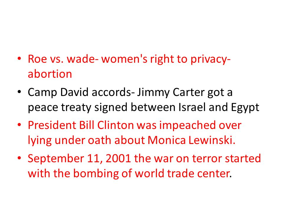 Roe vs. wade- women's right to privacy- abortion Camp David accords- Jimmy Carter got a peace treaty signed between Israel and Egypt President Bill Cl