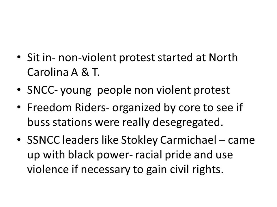 Sit in- non-violent protest started at North Carolina A & T. SNCC- young people non violent protest Freedom Riders- organized by core to see if buss s