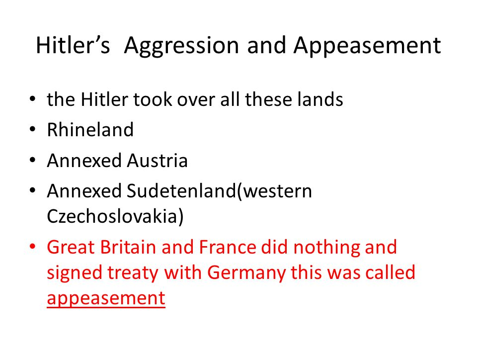 Hitler's Aggression and Appeasement the Hitler took over all these lands Rhineland Annexed Austria Annexed Sudetenland(western Czechoslovakia) Great B
