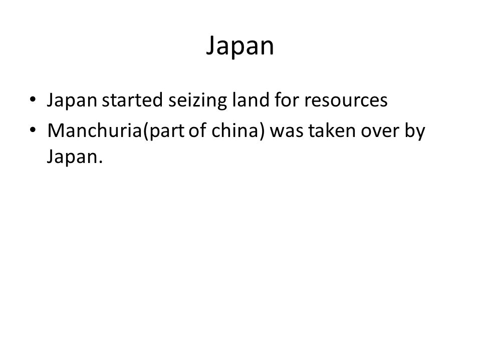 Japan Japan started seizing land for resources Manchuria(part of china) was taken over by Japan.