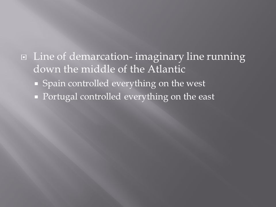  Line of demarcation- imaginary line running down the middle of the Atlantic  Spain controlled everything on the west  Portugal controlled everythi
