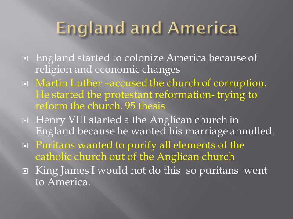  England started to colonize America because of religion and economic changes  Martin Luther –accused the church of corruption. He started the prote