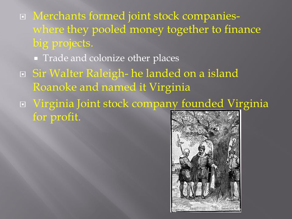 Merchants formed joint stock companies- where they pooled money together to finance big projects.  Trade and colonize other places  Sir Walter Ral
