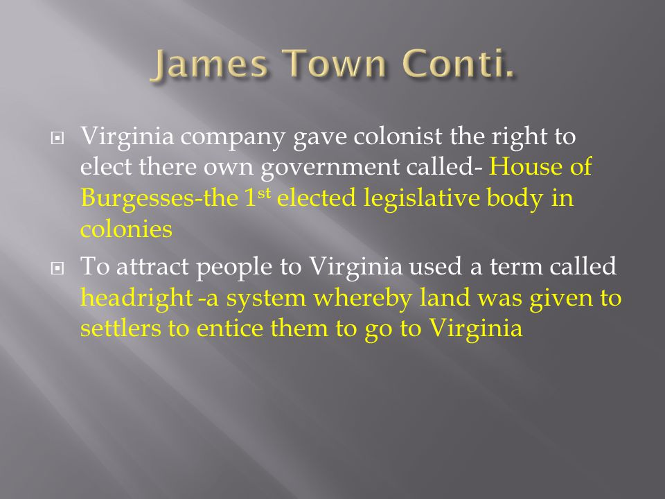  Virginia company gave colonist the right to elect there own government called- House of Burgesses-the 1 st elected legislative body in colonies  To