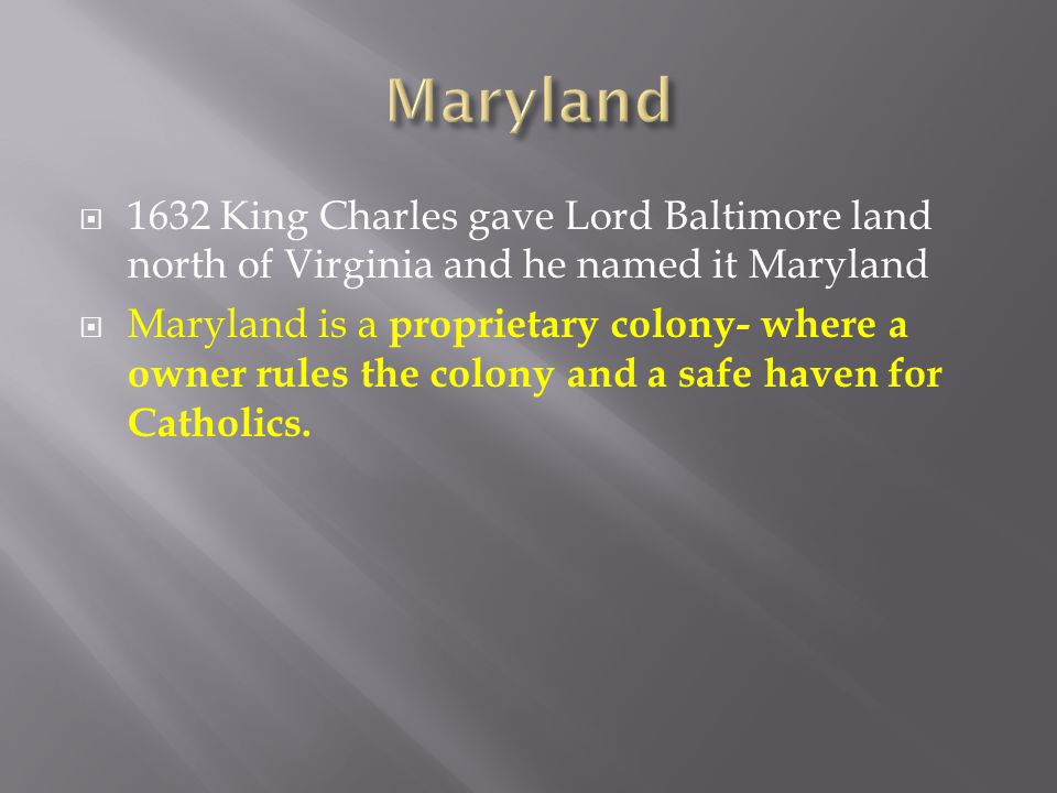  1632 King Charles gave Lord Baltimore land north of Virginia and he named it Maryland  Maryland is a proprietary colony- where a owner rules the co