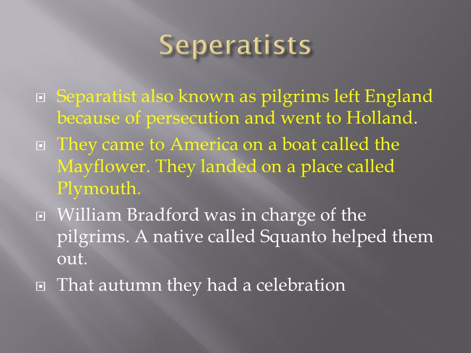  Separatist also known as pilgrims left England because of persecution and went to Holland.  They came to America on a boat called the Mayflower. Th