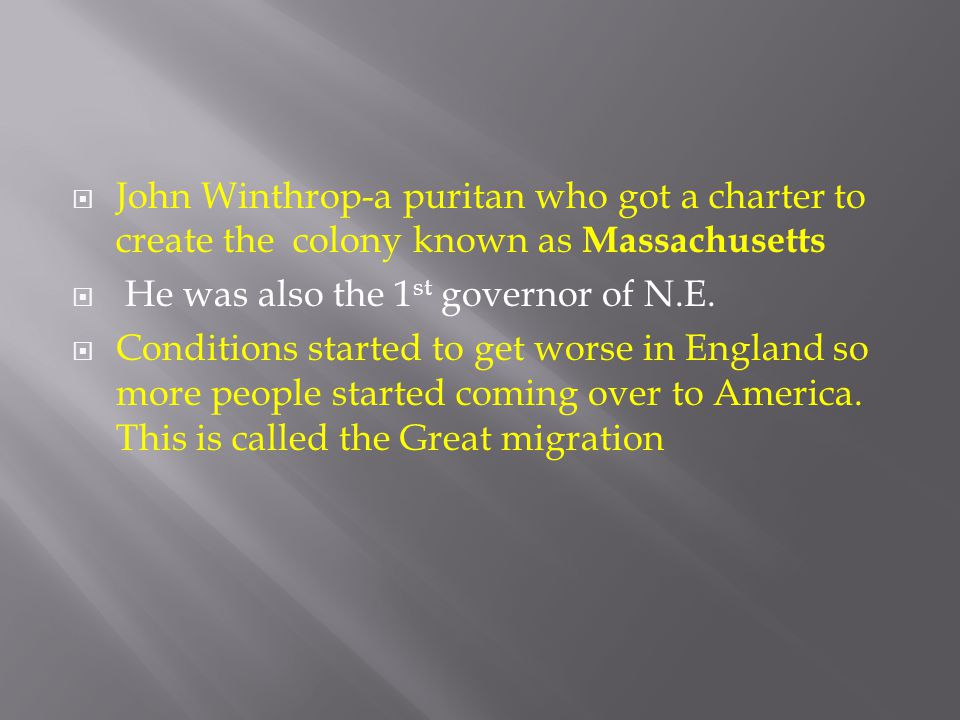  John Winthrop-a puritan who got a charter to create the colony known as Massachusetts  He was also the 1 st governor of N.E.  Conditions started t