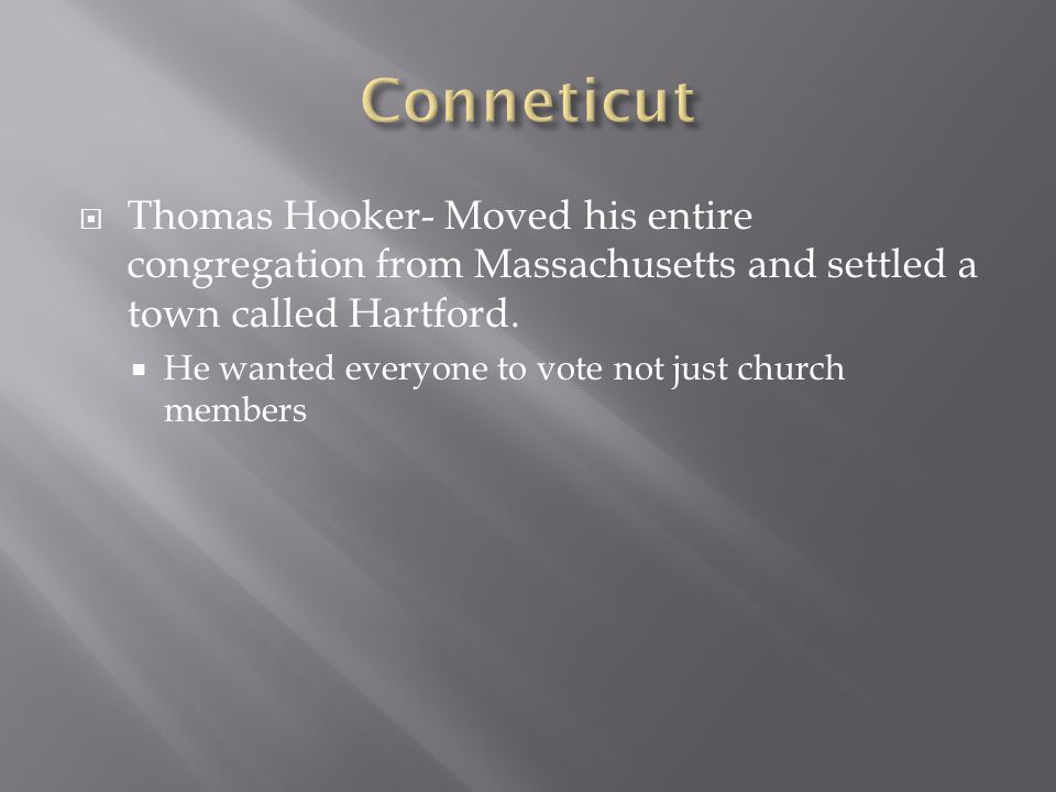  Thomas Hooker- Moved his entire congregation from Massachusetts and settled a town called Hartford.  He wanted everyone to vote not just church mem