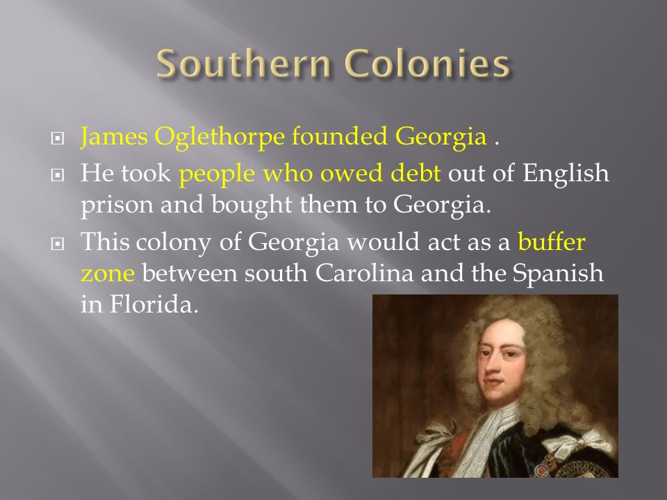  James Oglethorpe founded Georgia.  He took people who owed debt out of English prison and bought them to Georgia.  This colony of Georgia would ac