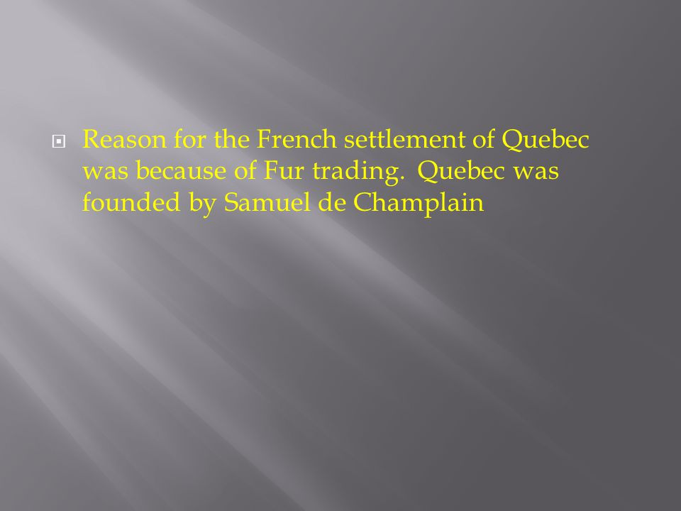  Reason for the French settlement of Quebec was because of Fur trading. Quebec was founded by Samuel de Champlain