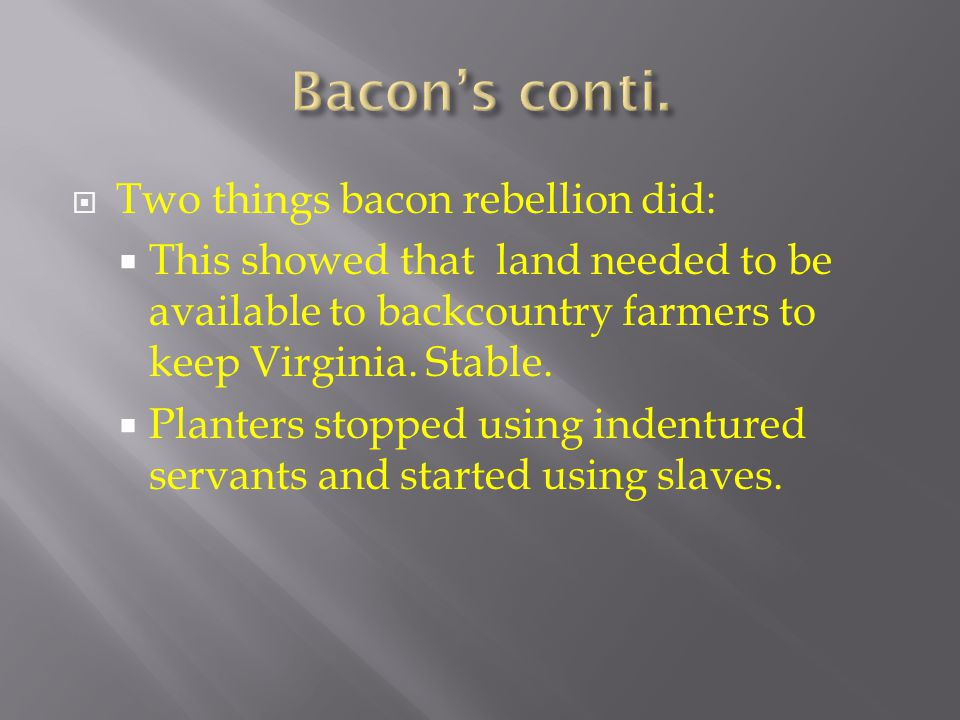  Two things bacon rebellion did:  This showed that land needed to be available to backcountry farmers to keep Virginia. Stable.  Planters stopped u