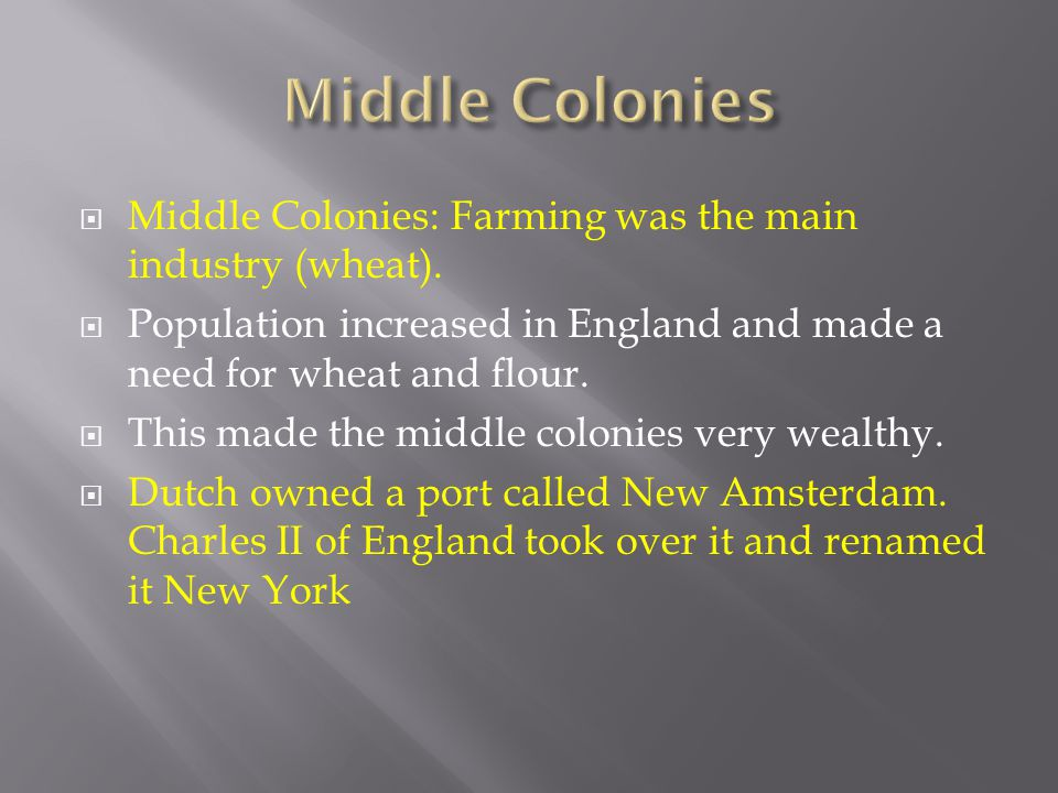  Middle Colonies: Farming was the main industry (wheat).  Population increased in England and made a need for wheat and flour.  This made the middl