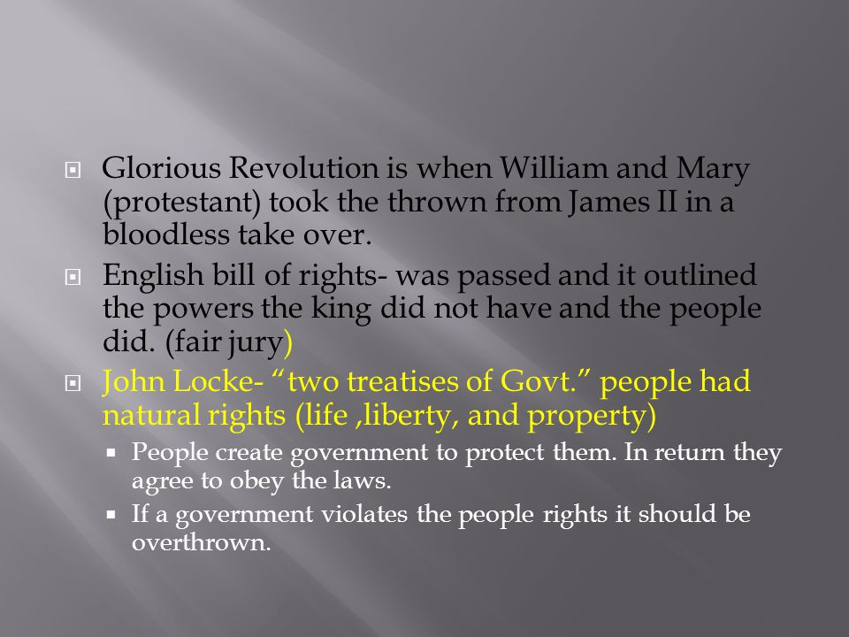  Glorious Revolution is when William and Mary (protestant) took the thrown from James II in a bloodless take over.  English bill of rights- was pass