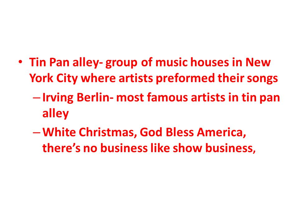 Tin Pan alley- group of music houses in New York City where artists preformed their songs – Irving Berlin- most famous artists in tin pan alley – White Christmas, God Bless America, there's no business like show business,