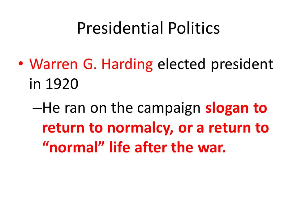 """Presidential Politics Warren G. Harding elected president in 1920 – He ran on the campaign slogan to return to normalcy, or a return to """"normal"""" life"""