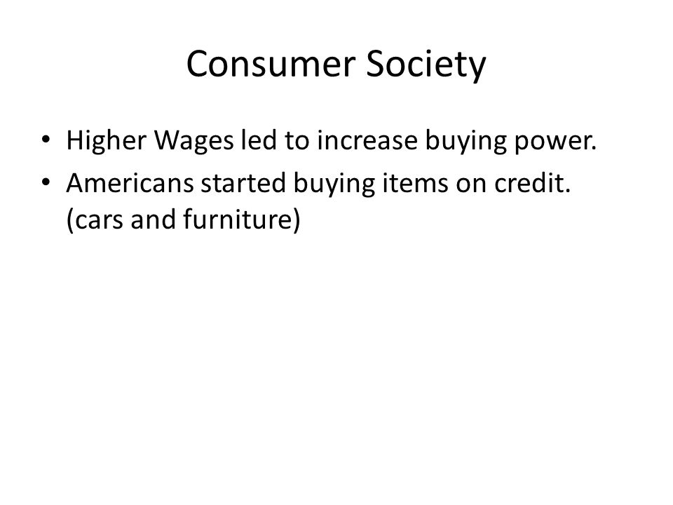 Consumer Society Higher Wages led to increase buying power.
