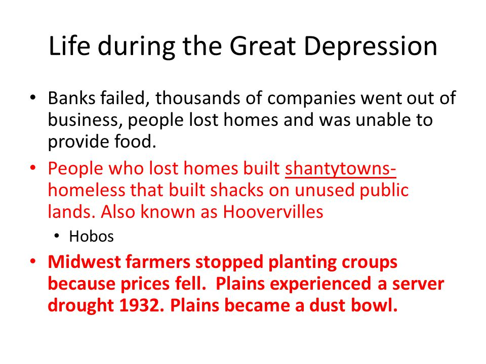Life during the Great Depression Banks failed, thousands of companies went out of business, people lost homes and was unable to provide food.