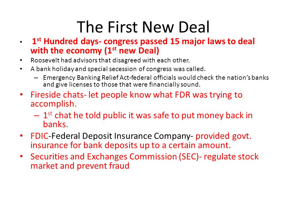 The First New Deal 1 st Hundred days- congress passed 15 major laws to deal with the economy (1 st new Deal) Roosevelt had advisors that disagreed with each other.