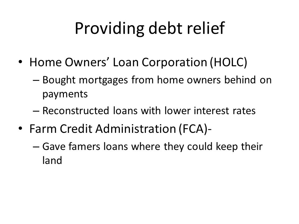 Providing debt relief Home Owners' Loan Corporation (HOLC) – Bought mortgages from home owners behind on payments – Reconstructed loans with lower interest rates Farm Credit Administration (FCA)- – Gave famers loans where they could keep their land