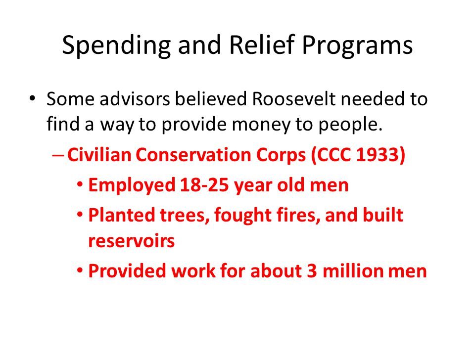 Spending and Relief Programs Some advisors believed Roosevelt needed to find a way to provide money to people.