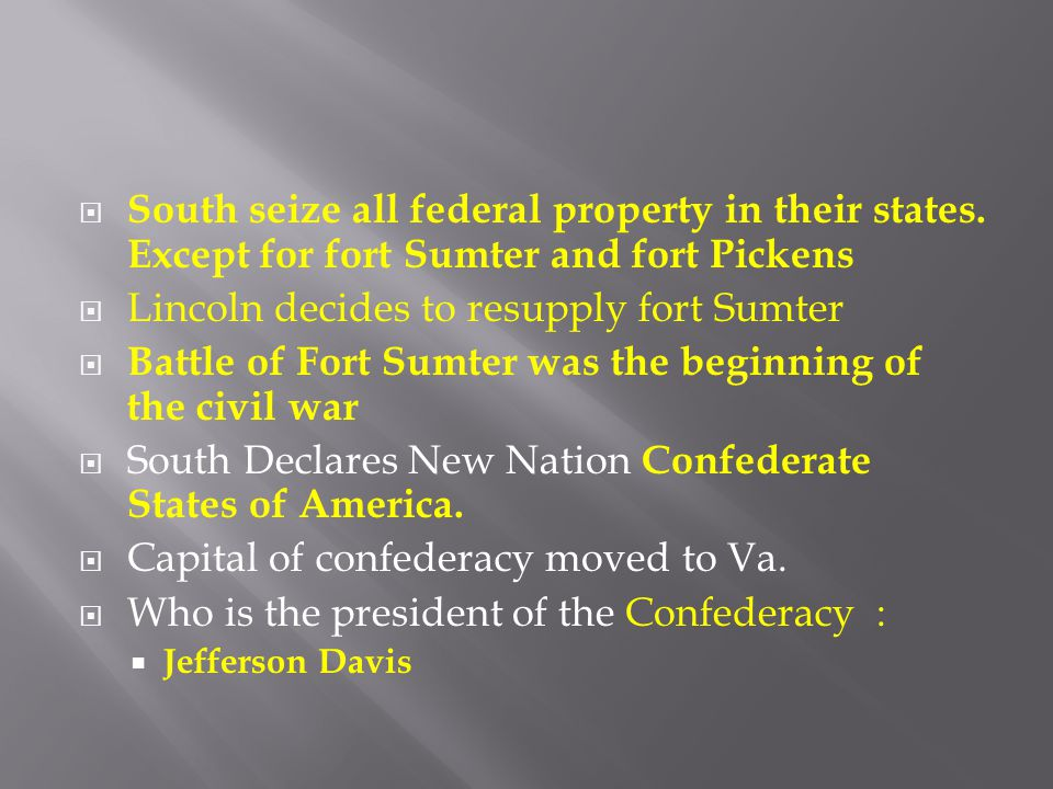  South seize all federal property in their states. Except for fort Sumter and fort Pickens  Lincoln decides to resupply fort Sumter  Battle of Fort