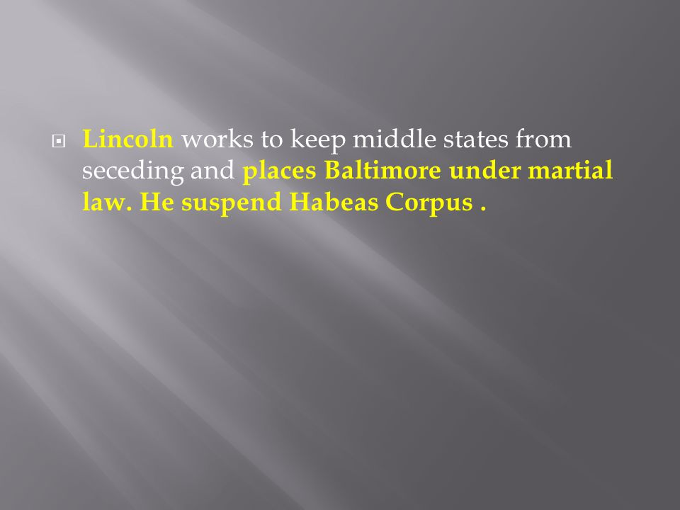  Lincoln works to keep middle states from seceding and places Baltimore under martial law. He suspend Habeas Corpus.