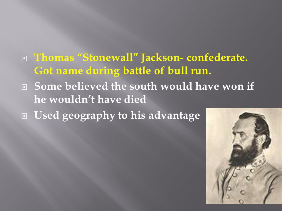" Thomas ""Stonewall"" Jackson- confederate. Got name during battle of bull run.  Some believed the south would have won if he wouldn't have died  Use"