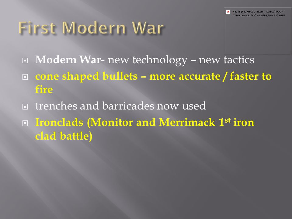  Modern War- new technology – new tactics  cone shaped bullets – more accurate / faster to fire  trenches and barricades now used  Ironclads (Moni